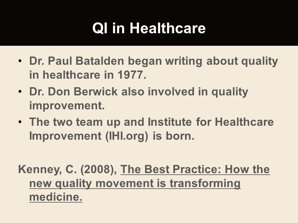 QI in Healthcare Dr. Paul Batalden began writing about quality in healthcare in 1977. Dr. Don Berwick also involved in quality improvement.
