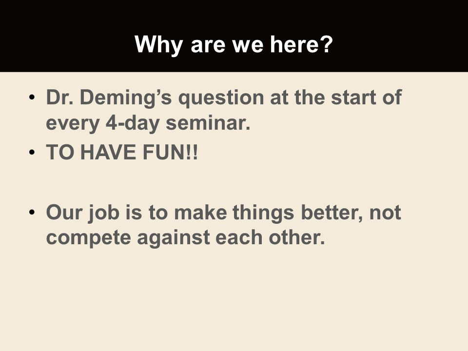 Why are we here Dr. Deming's question at the start of every 4-day seminar. TO HAVE FUN!!