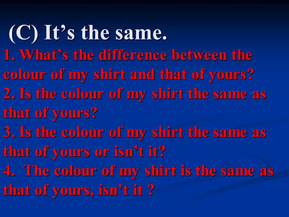 (C) It's the same. 1. What's the difference between the colour of my shirt and that of yours.