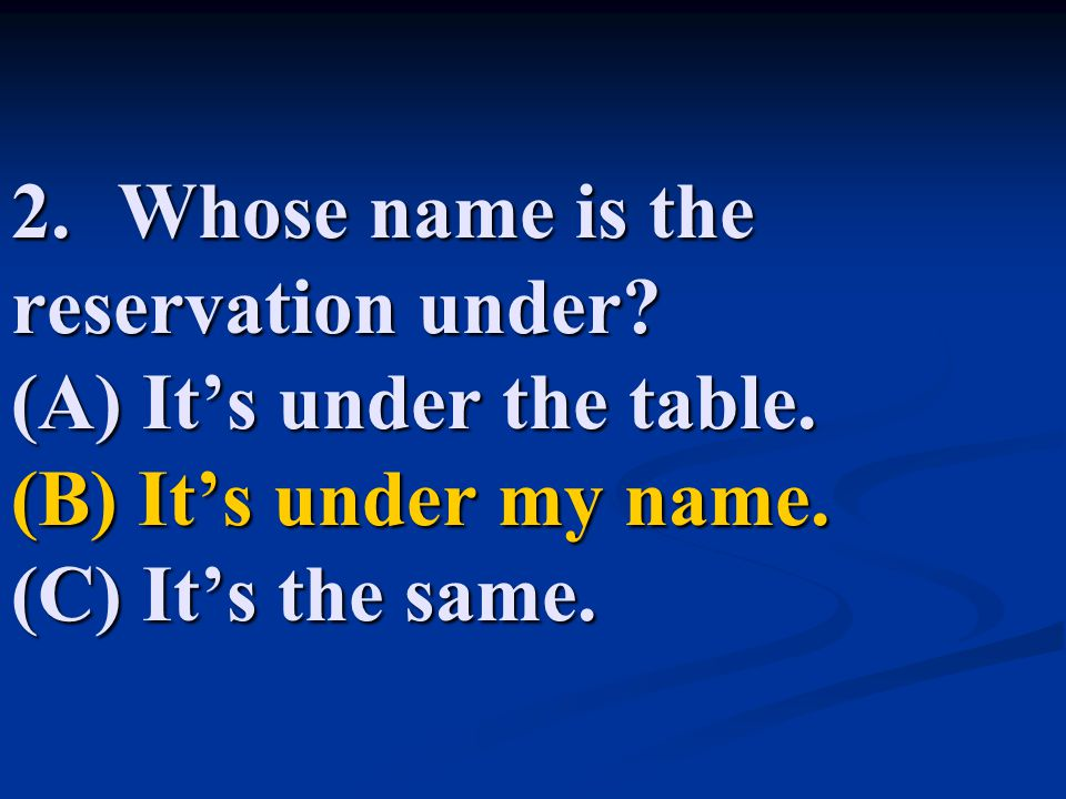 2. Whose name is the reservation under. (A) It's under the table