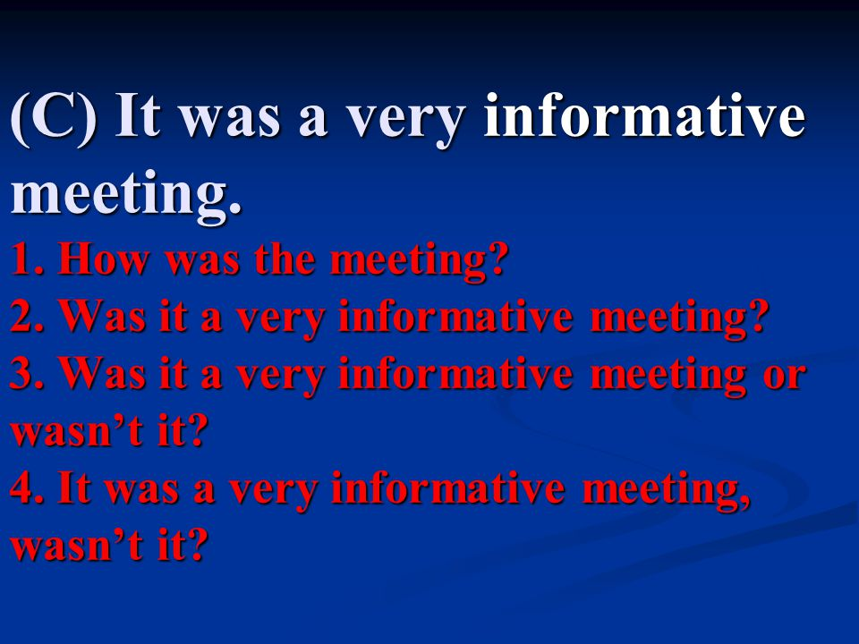 (C) It was a very informative meeting. 1. How was the meeting. 2