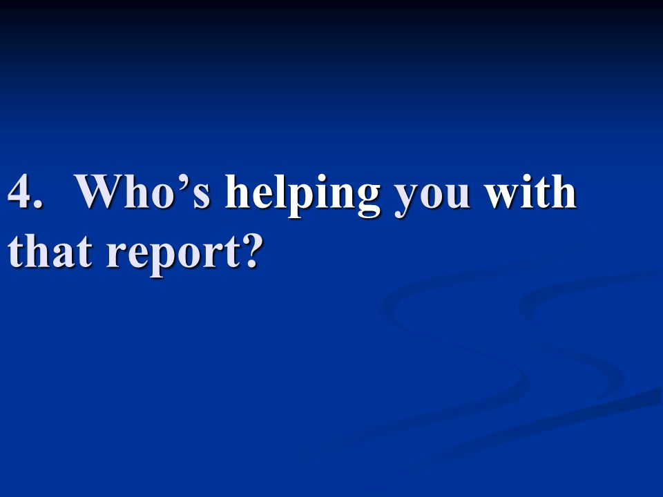 4. Who's helping you with that report