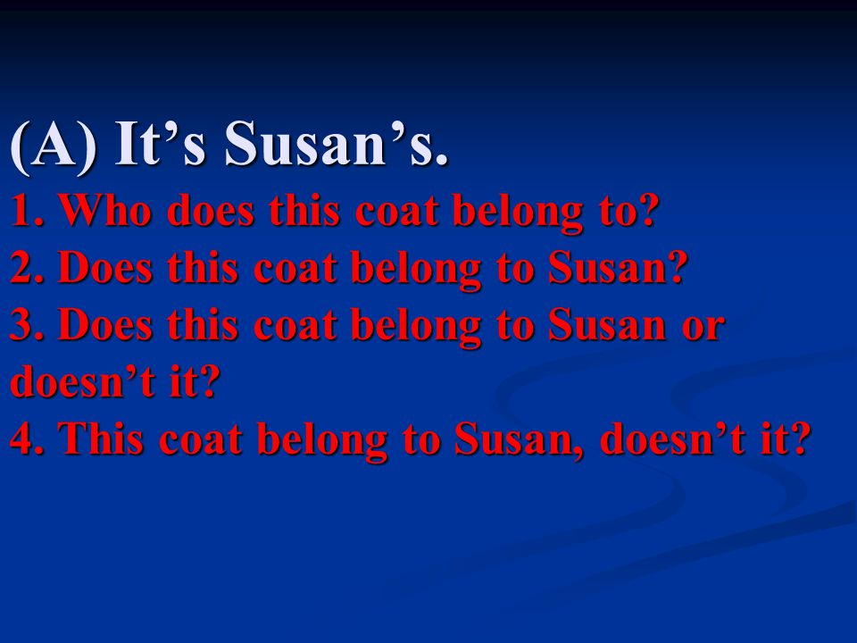(A) It's Susan's. 1. Who does this coat belong to. 2