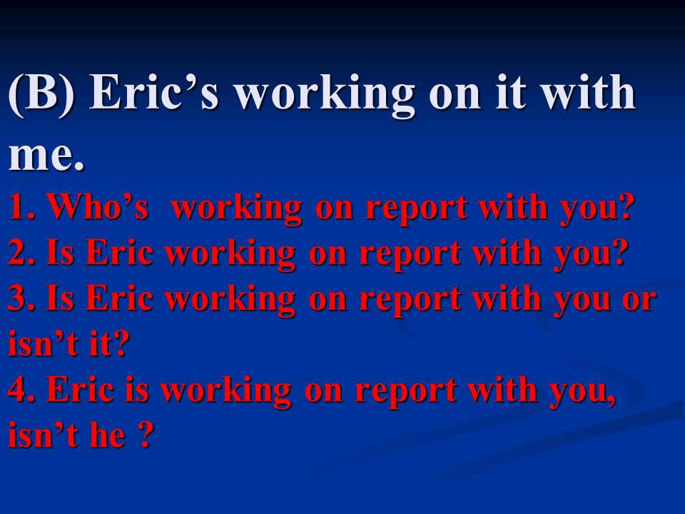 (B) Eric's working on it with me. 1. Who's working on report with you