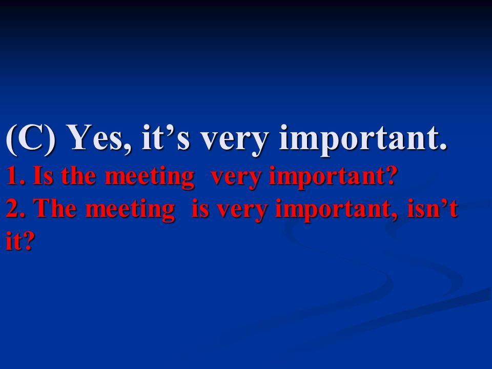 (C) Yes, it's very important. 1. Is the meeting very important. 2