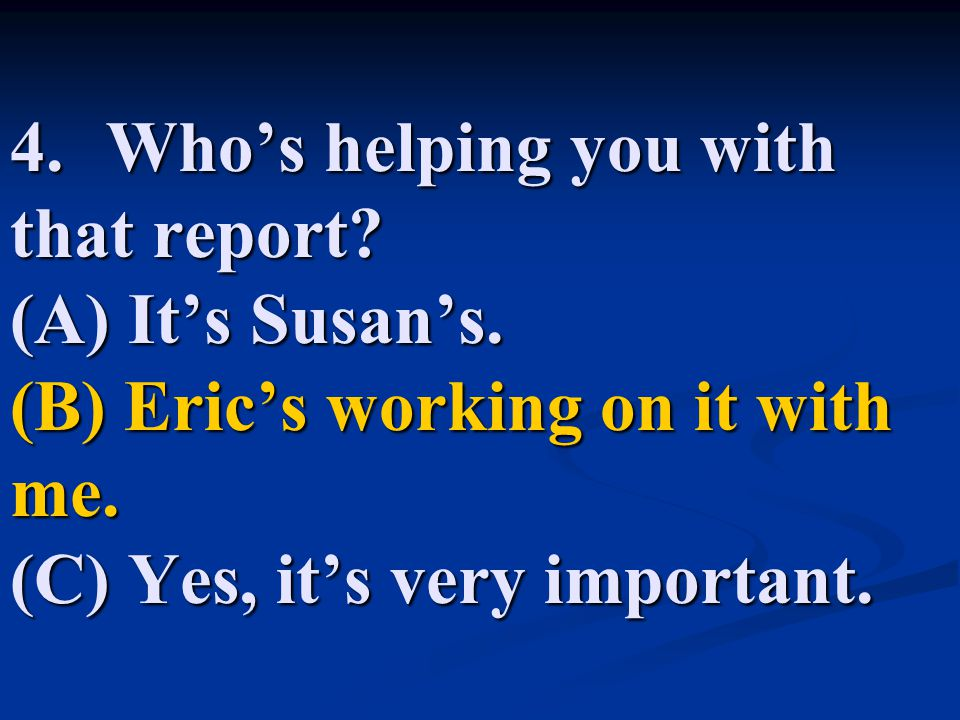 4. Who's helping you with that report. (A) It's Susan's