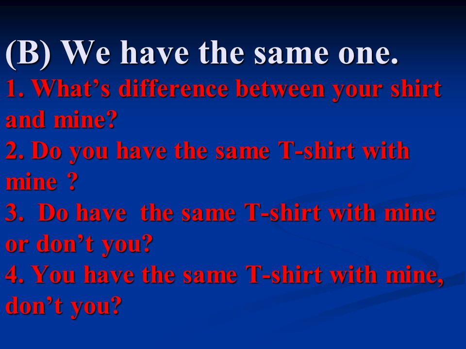(B) We have the same one. 1. What's difference between your shirt and mine.