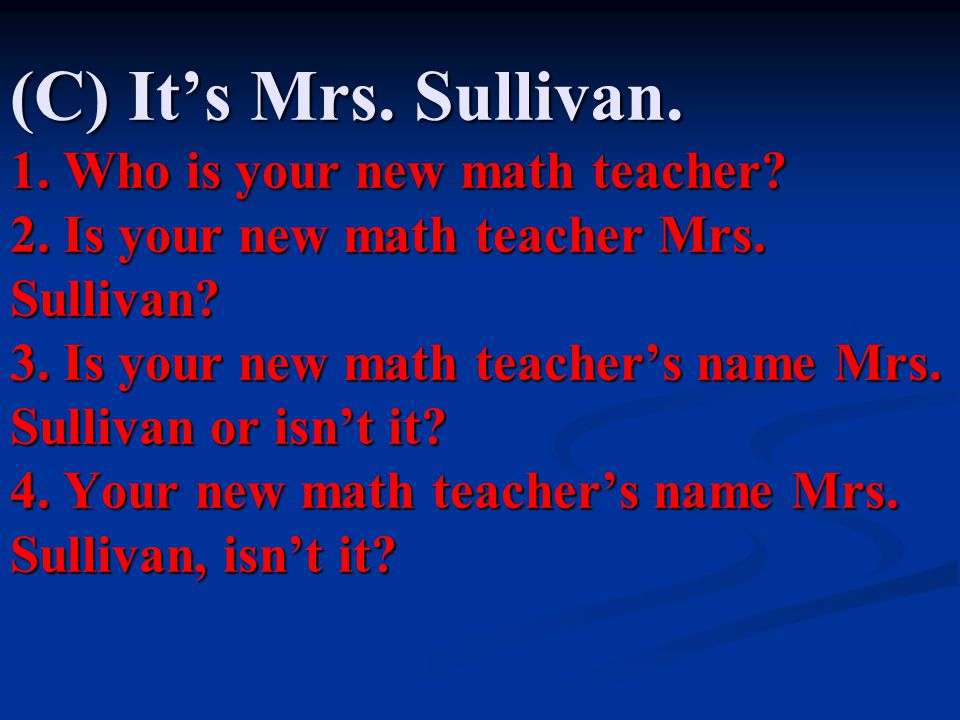 (C) It's Mrs. Sullivan. 1. Who is your new math teacher. 2