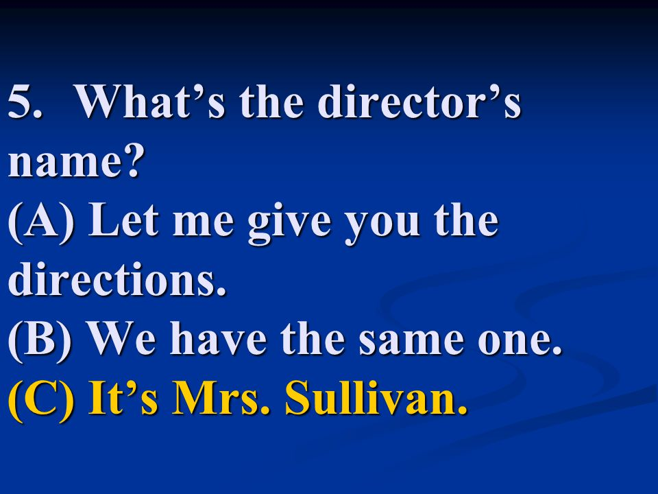 5. What's the director's name. (A) Let me give you the directions