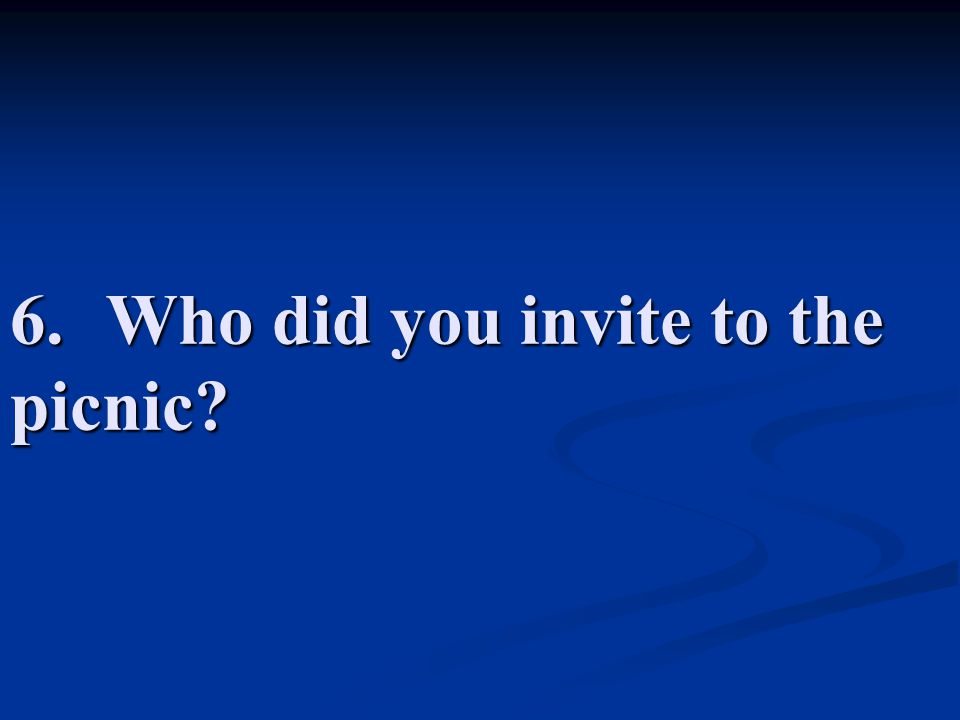 6. Who did you invite to the picnic