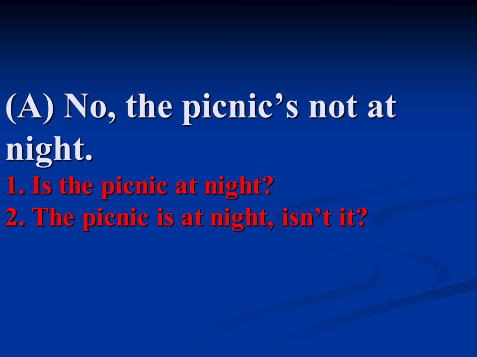 (A) No, the picnic's not at night. 1. Is the picnic at night. 2