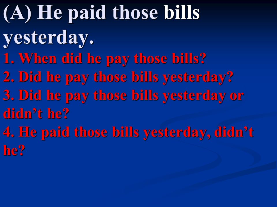 (A) He paid those bills yesterday. 1. When did he pay those bills. 2