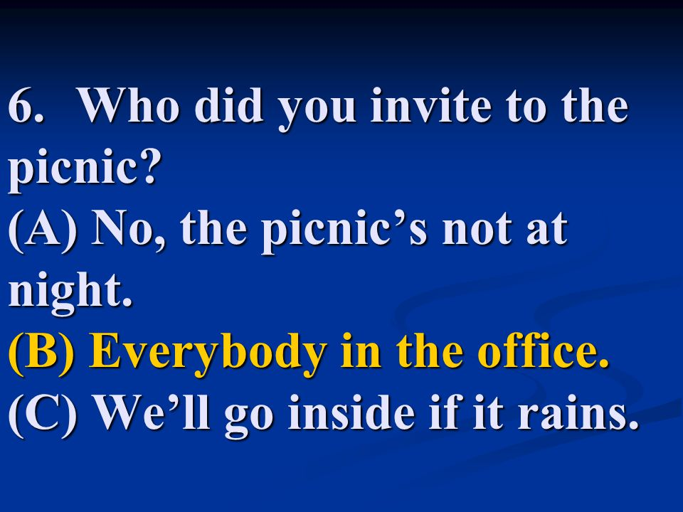6. Who did you invite to the picnic. (A) No, the picnic's not at night