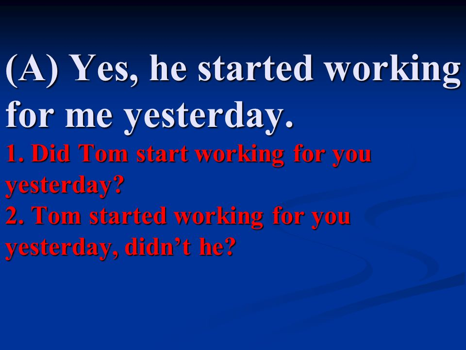 (A) Yes, he started working for me yesterday. 1