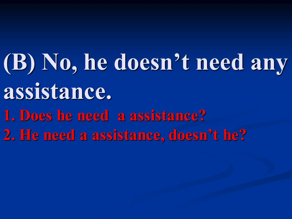 (B) No, he doesn't need any assistance. 1. Does he need a assistance.