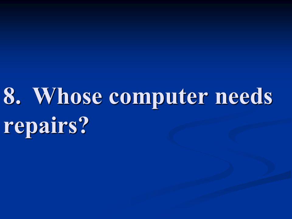 8. Whose computer needs repairs