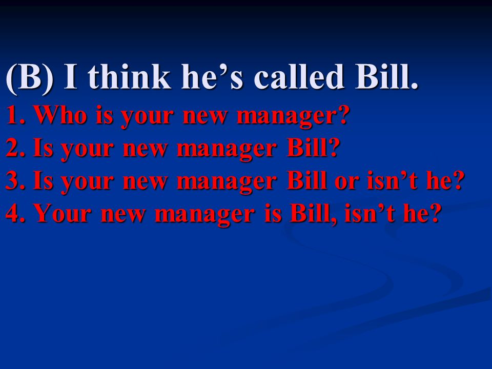 (B) I think he's called Bill. 1. Who is your new manager. 2