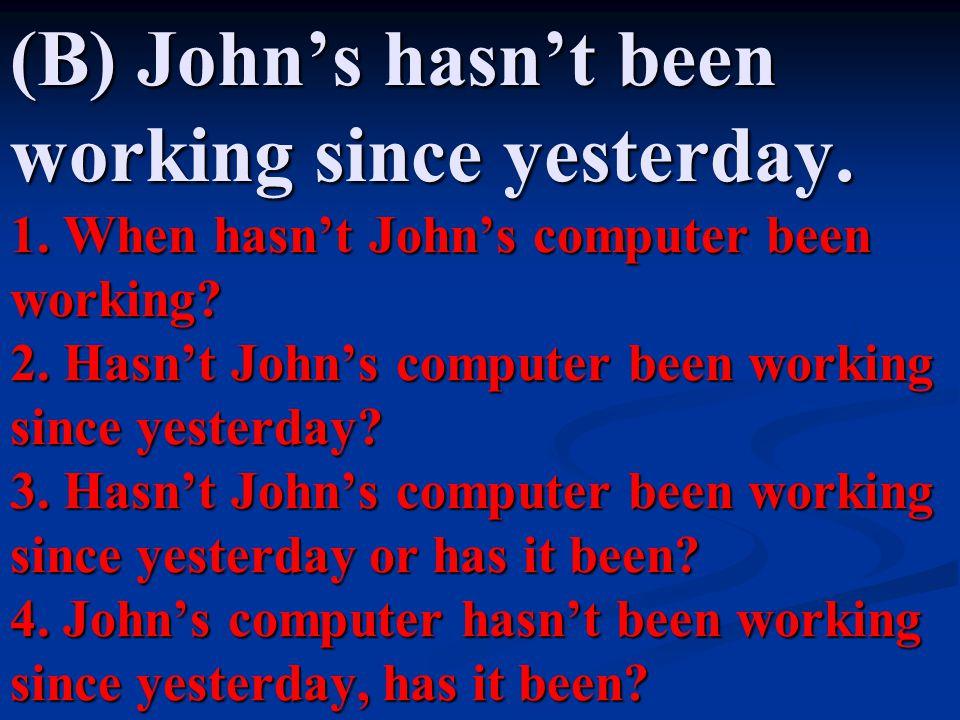 (B) John's hasn't been working since yesterday. 1