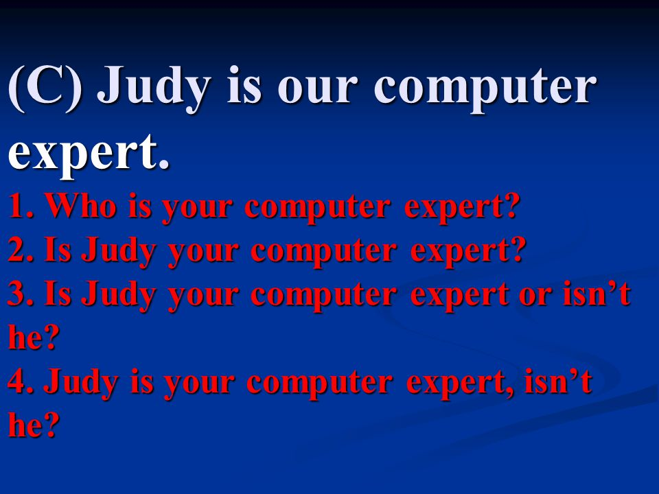 (C) Judy is our computer expert. 1. Who is your computer expert. 2