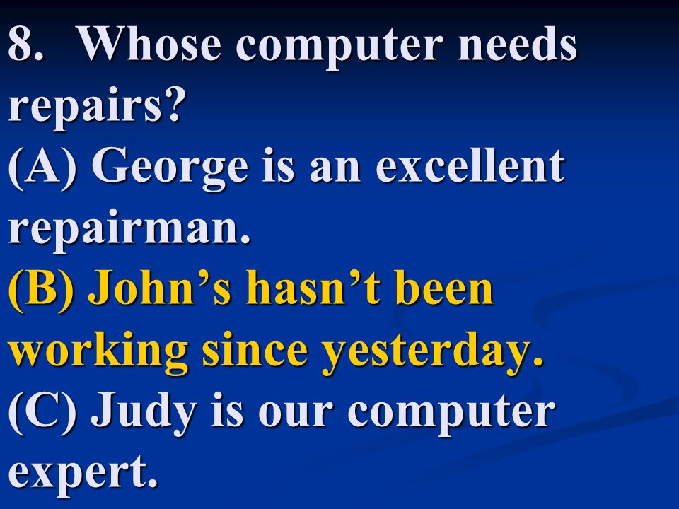 8. Whose computer needs repairs. (A) George is an excellent repairman