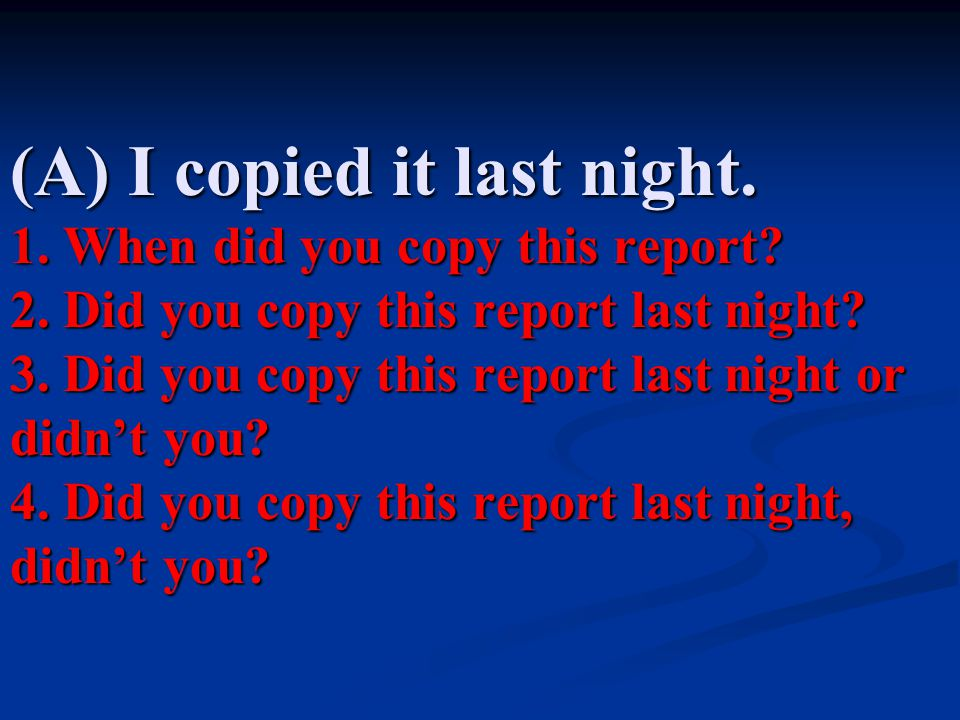 (A) I copied it last night. 1. When did you copy this report. 2