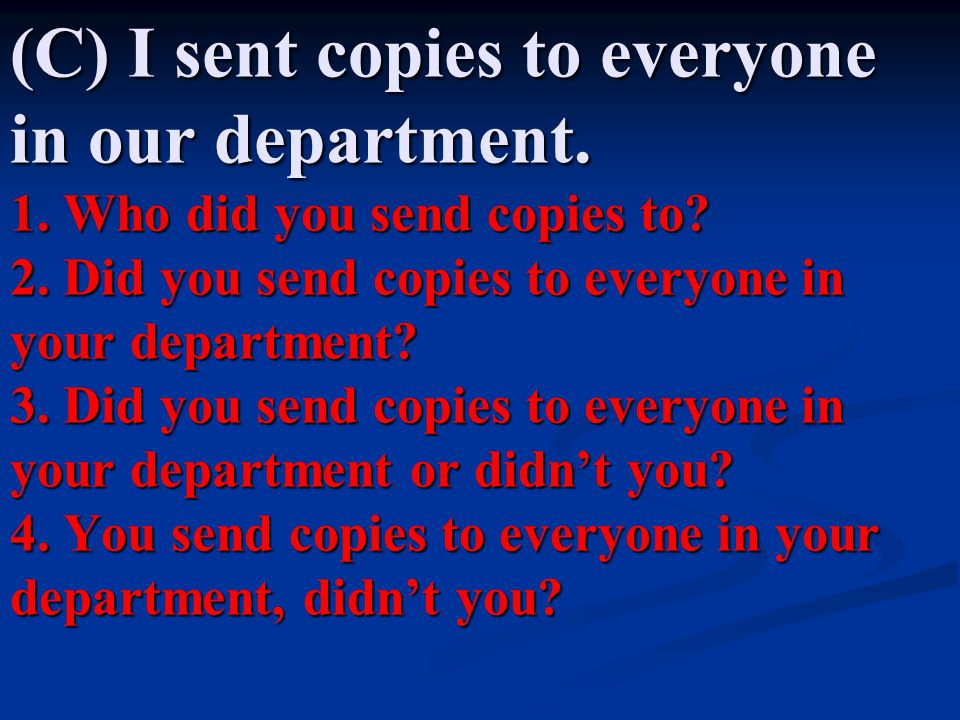 (C) I sent copies to everyone in our department. 1