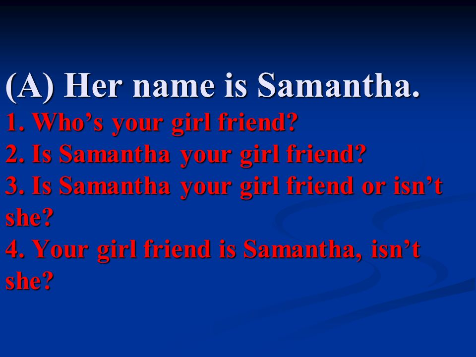 (A) Her name is Samantha. 1. Who's your girl friend. 2