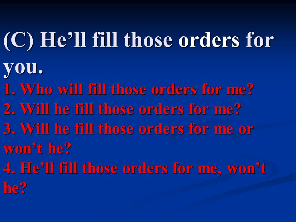 (C) He'll fill those orders for you. 1