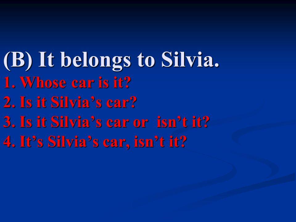 (B) It belongs to Silvia. 1. Whose car is it. 2. Is it Silvia's car. 3
