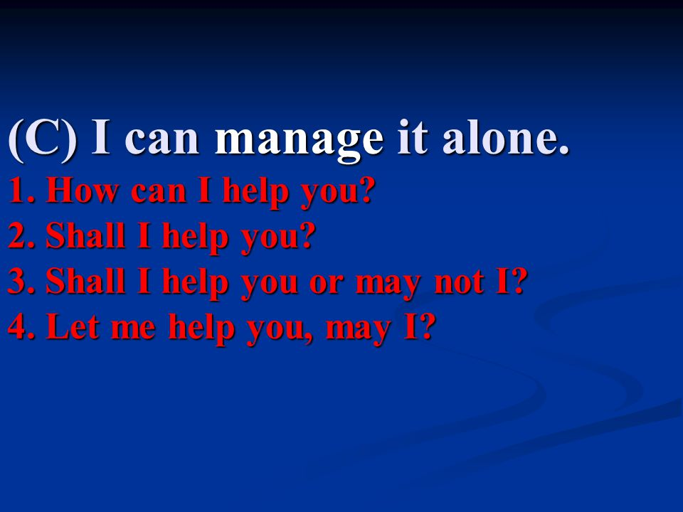 (C) I can manage it alone. 1. How can I help you. 2. Shall I help you