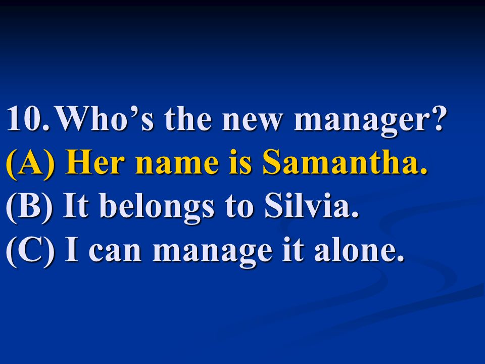 10. Who's the new manager. (A) Her name is Samantha