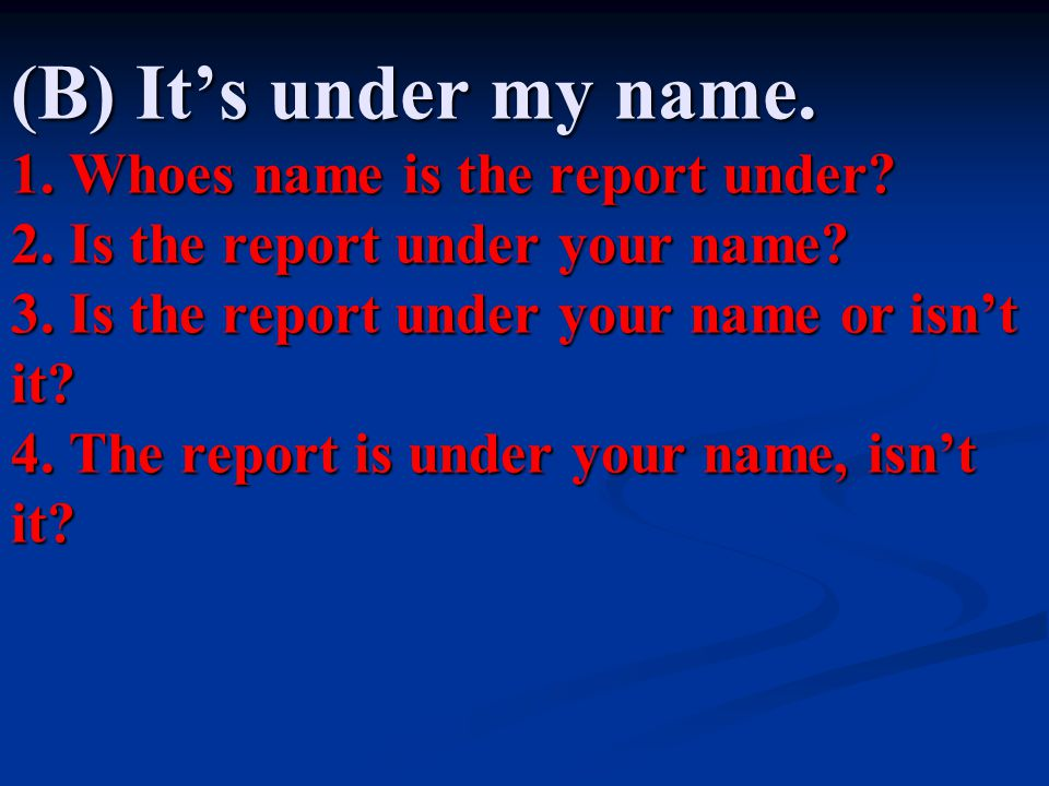 (B) It's under my name. 1. Whoes name is the report under. 2