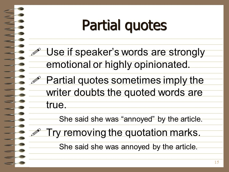 Partial quotes Use if speaker's words are strongly emotional or highly opinionated.