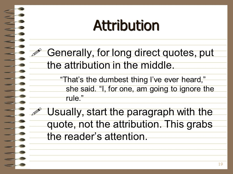 Attribution Generally, for long direct quotes, put the attribution in the middle.