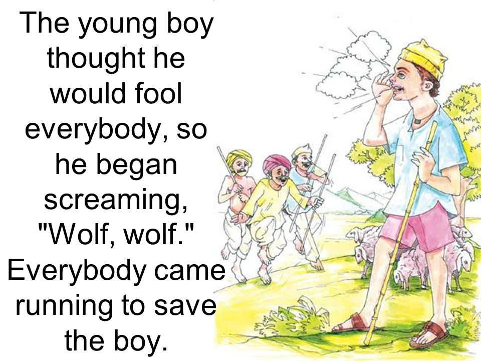 The young boy thought he would fool everybody, so he began screaming, Wolf, wolf. Everybody came running to save the boy.