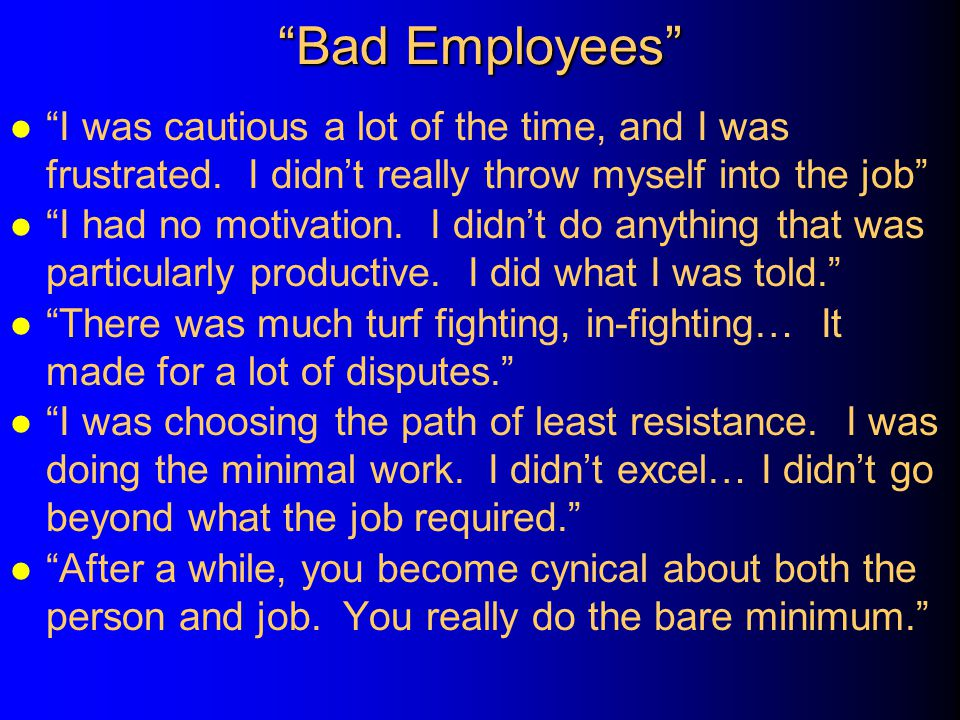 Bad Employees I was cautious a lot of the time, and I was frustrated. I didn't really throw myself into the job