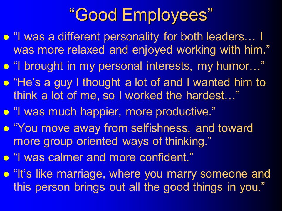 Good Employees I was a different personality for both leaders… I was more relaxed and enjoyed working with him.