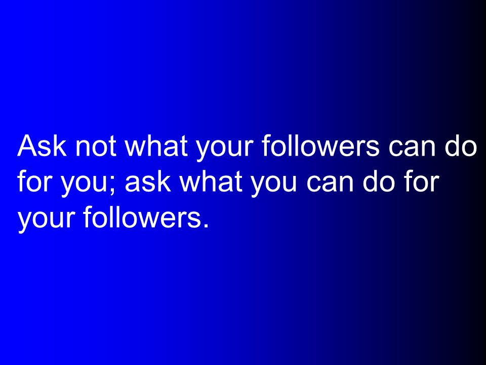 Ask not what your followers can do for you; ask what you can do for your followers.