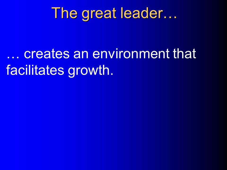 The great leader… … creates an environment that facilitates growth.