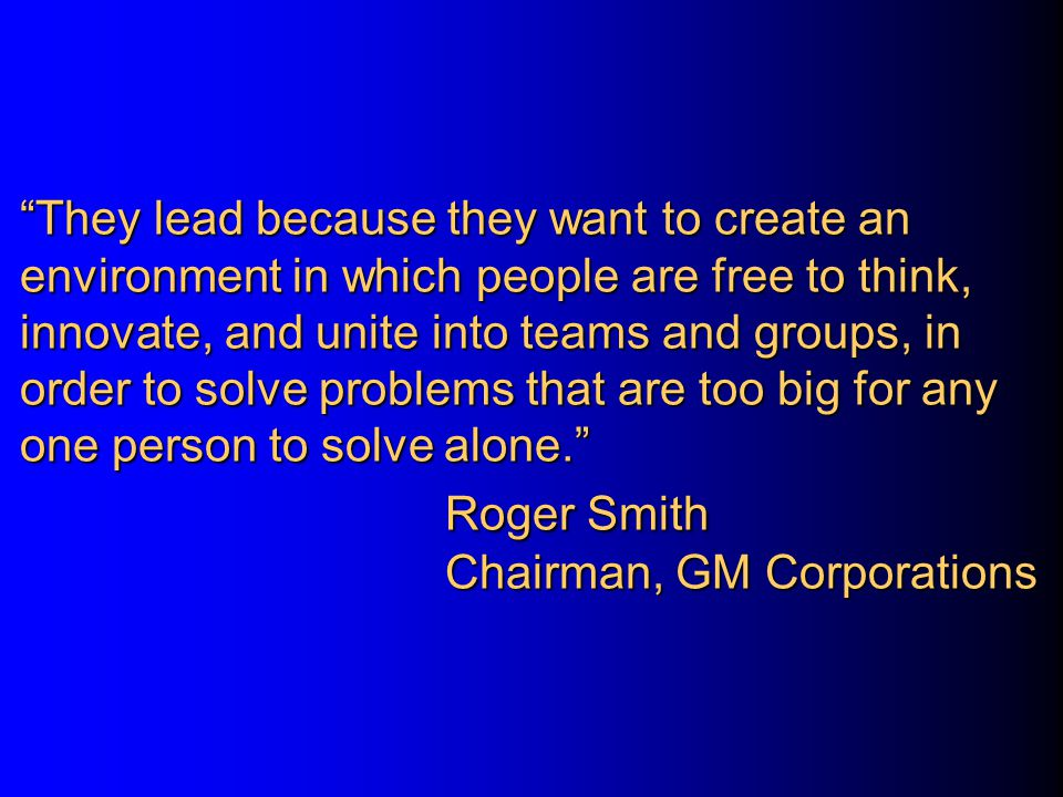 They lead because they want to create an environment in which people are free to think, innovate, and unite into teams and groups, in order to solve problems that are too big for any one person to solve alone. Roger Smith Chairman, GM Corporations