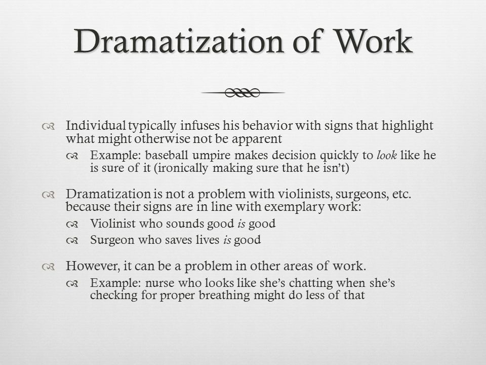 Dramatization of Work Individual typically infuses his behavior with signs that highlight what might otherwise not be apparent.