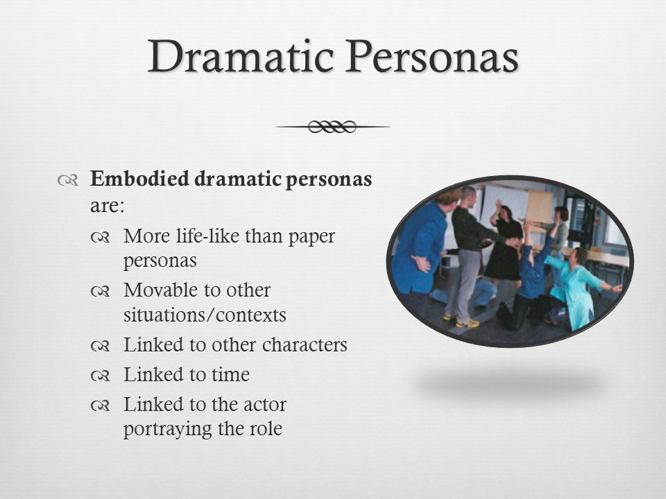 Dramatic Personas Embodied dramatic personas are: