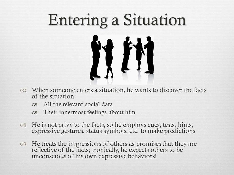 Entering a Situation When someone enters a situation, he wants to discover the facts of the situation: