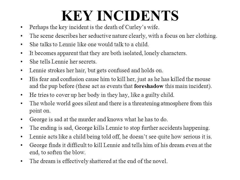 KEY INCIDENTS Perhaps the key incident is the death of Curley's wife.