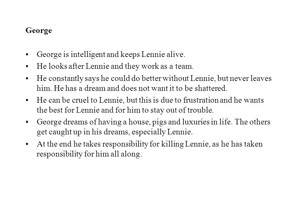George George is intelligent and keeps Lennie alive. He looks after Lennie and they work as a team.