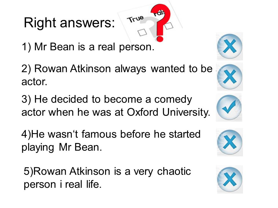 Right answers: 1) Mr Bean is a real person.