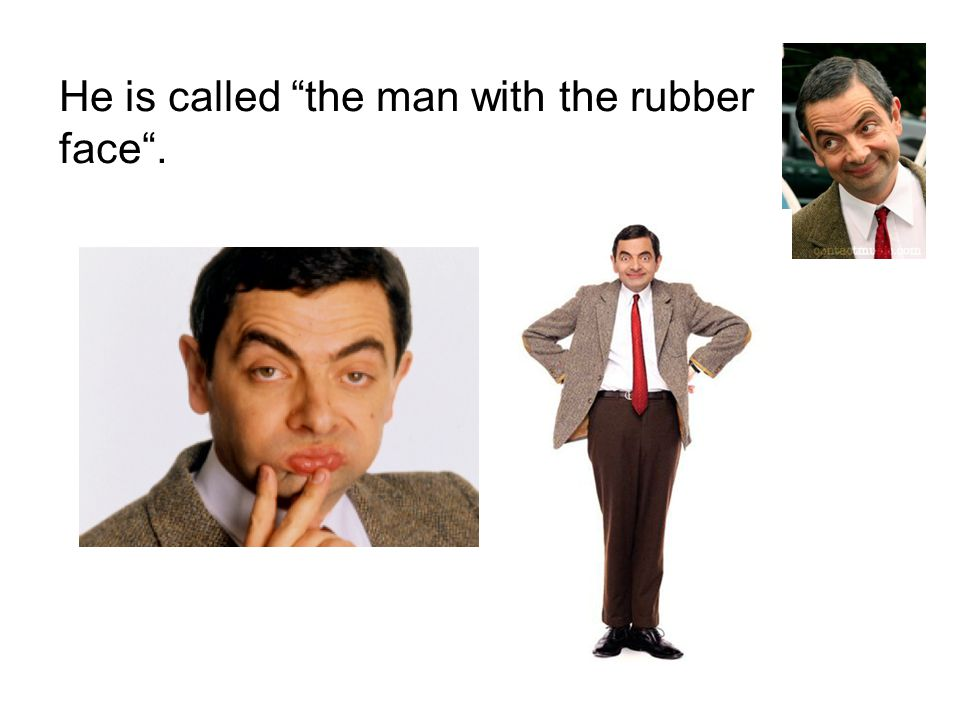 He is called the man with the rubber face .