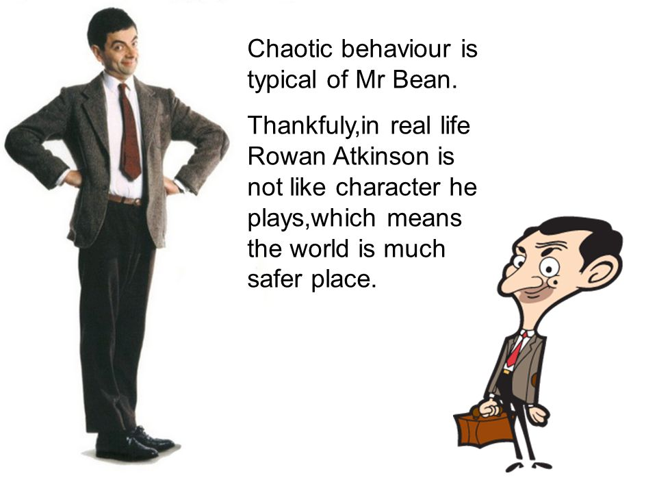 Chaotic behaviour is typical of Mr Bean.