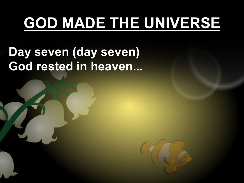 GOD MADE THE UNIVERSE Day seven (day seven) God rested in heaven...