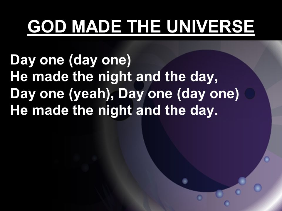GOD MADE THE UNIVERSE Day one (day one) He made the night and the day, Day one (yeah), Day one (day one) He made the night and the day.